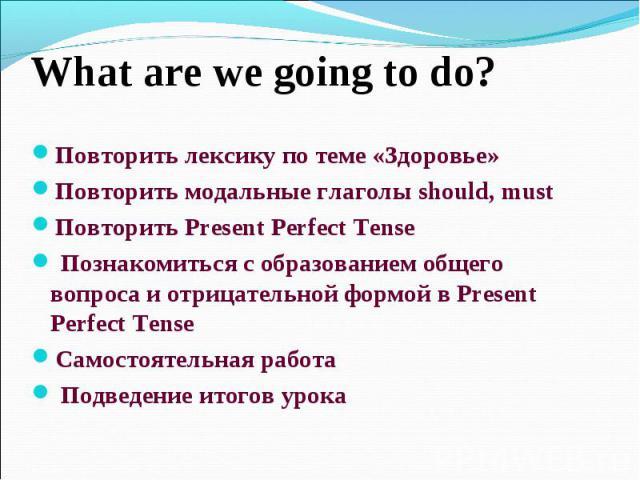 What are we going to do?Повторить лексику по теме «Здоровье»Повторить модальные глаголы should, mustПовторить Present Perfect Tense Познакомиться с образованием общего вопроса и отрицательной формой в Present Perfect TenseСамостоятельная работа Подв…