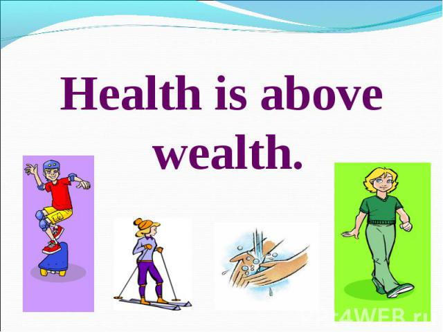 Health is above wealth.