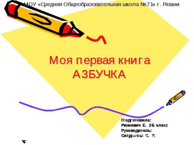 Моя первая книга Азбучка Подготовила: Ринкевич Е. 2 Б класс Руководитель: Ситдикова С. Р.