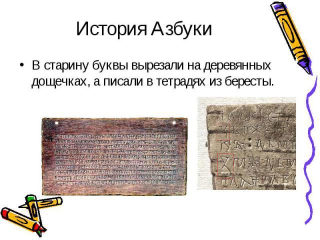 История АзбукиВ старину буквы вырезали на деревянных дощечках, а писали в тетрадях из бересты.
