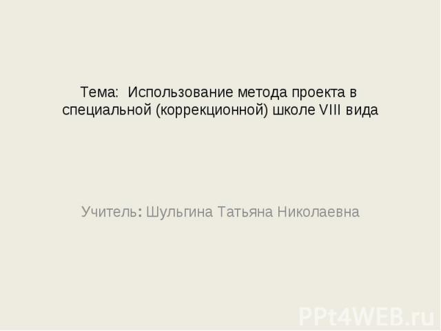 Тема: Использование метода проекта в специальной (коррекционной) школе VIII вида Учитель: Шульгина Татьяна Николаевна