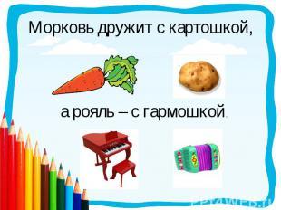 Морковь дружит с картошкой,а рояль – с гармошкой.