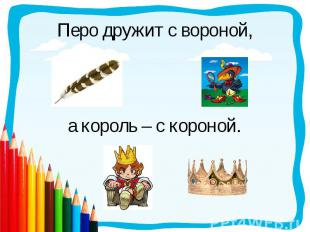 Перо дружит с вороной,а король – с короной.