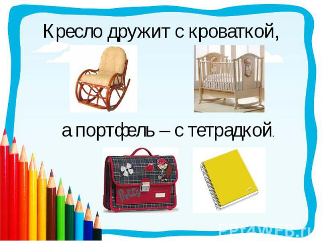 Кресло дружит с кроваткой,а портфель – с тетрадкой.
