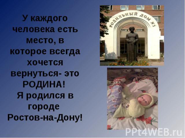 У каждого человека есть место, в которое всегда хочется вернуться- это РОДИНА! Я родился в городе Ростов-на-Дону!