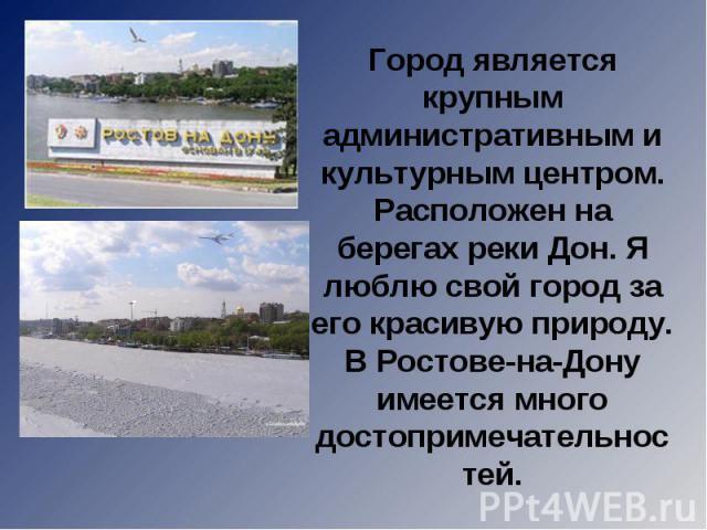 Город является крупным административным и культурным центром. Расположен на берегах реки Дон. Я люблю свой город за его красивую природу. В Ростове-на-Дону имеется много достопримечательностей.