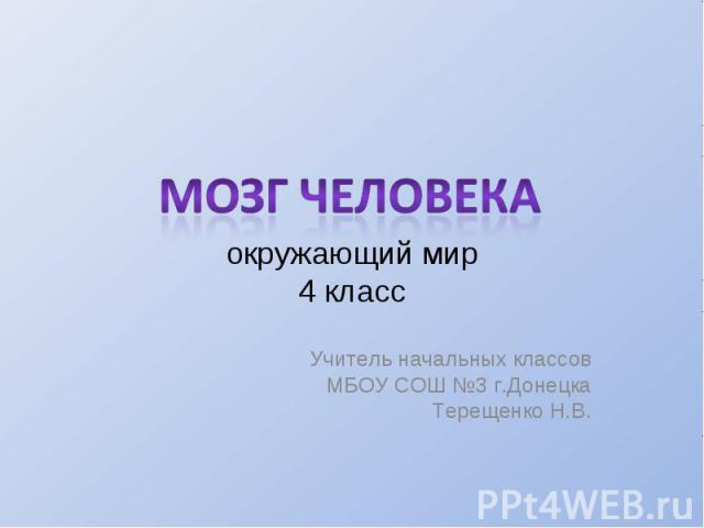 Мозг человека окружающий мир 4 класс Учитель начальных классов МБОУ СОШ №3 г.Донецка Терещенко Н.В.