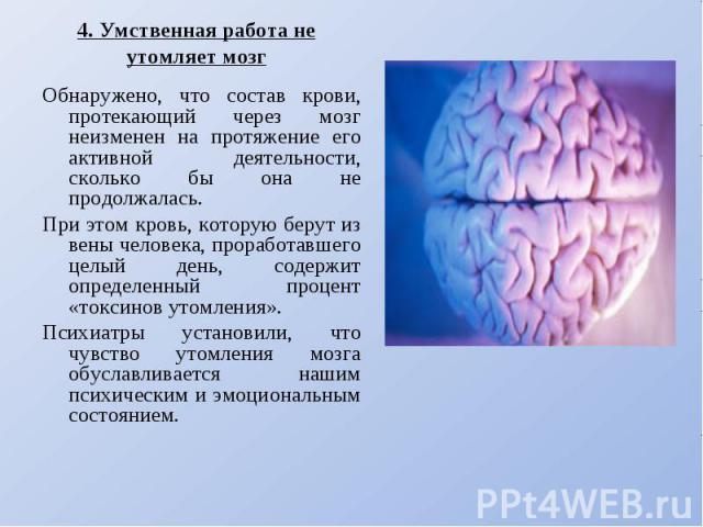 4. Умственная работа не утомляет мозгОбнаружено, что состав крови, протекающий через мозг неизменен на протяжение его активной деятельности, сколько бы она не продолжалась. При этом кровь, которую берут из вены человека, проработавшего целый день, с…