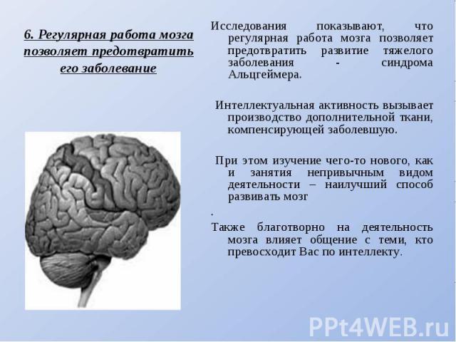 6. Регулярная работа мозга позволяет предотвратить его заболеваниеИсследования показывают, что регулярная работа мозга позволяет предотвратить развитие тяжелого заболевания - синдрома Альцгеймера. Интеллектуальная активность вызывает производство до…