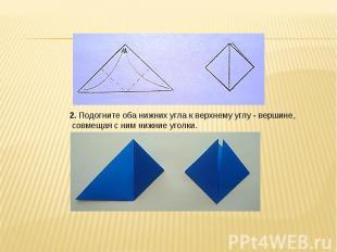 2. Подогните оба нижних угла к верхнему углу - вершине, совмещая с ним нижние уг