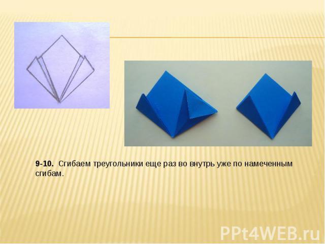 9-10. Сгибаем треугольники еще раз во внутрь уже по намеченным сгибам.