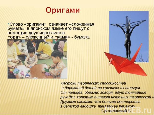 ОригамиСлово «оригами» означает «сложенная бумага», в японском языке его пишут с помощью двух иероглифов: «ори» – сложенный и «ками» - бумага. «Истоки творческих способностей и дарований детей на кончиках их пальцев.От пальцев, образно говоря, идут …