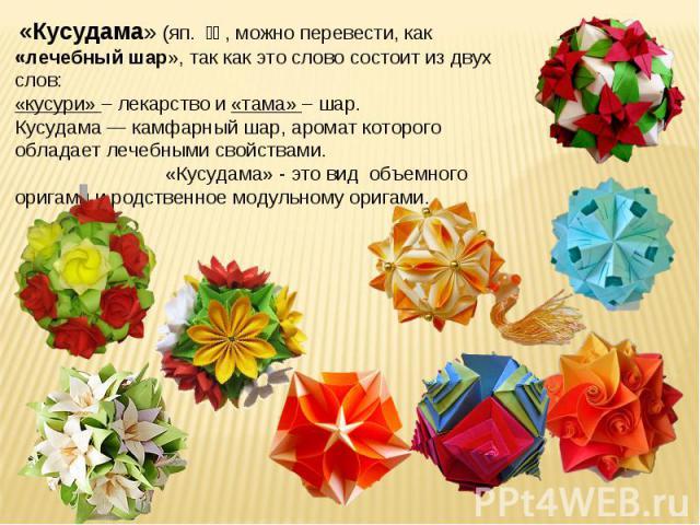 «Кусудама» (яп. 薬玉, можно перевести, как «лечебный шар», так как это слово состоит из двух слов: «кусури» – лекарство и «тама» – шар. Кусудама — камфарный шар, аромат которого обладает лечебными свойствами. «Кусудама» - это вид объемного оригами и…