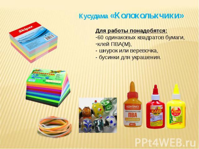 Кусудама «Колоколькчики» Для работы понадобятся:60 одинаковых квадратов бумаги, клей ПВА(М),- шнурок или веревочка,- бусинки для украшения.