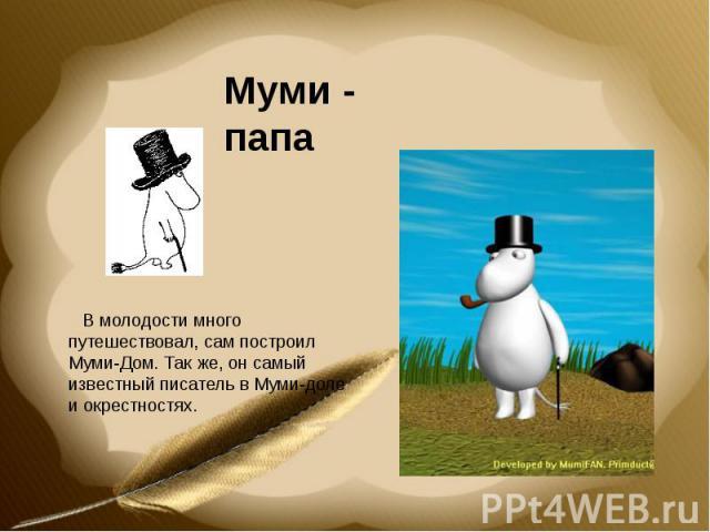Муми - папа В молодости много путешествовал, сам построил Муми-Дом. Так же, он самый известный писатель в Муми-доле и окрестностях.