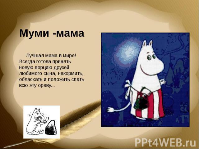 Муми -мама Лучшая мама в мире! Всегда готова принять новую порцию друзей любимого сына, накормить, обласкать и положить спать всю эту ораву...