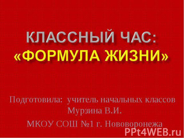 Классный час: «Формула жизни» Подготовила: учитель начальных классов Мурзина В.И.МКОУ СОШ №1 г. Нововоронежа