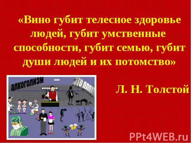 «Вино губит телесное здоровье людей, губит умственные способности, губит семью, губит души людей и их потомство» Л. Н. Толстой