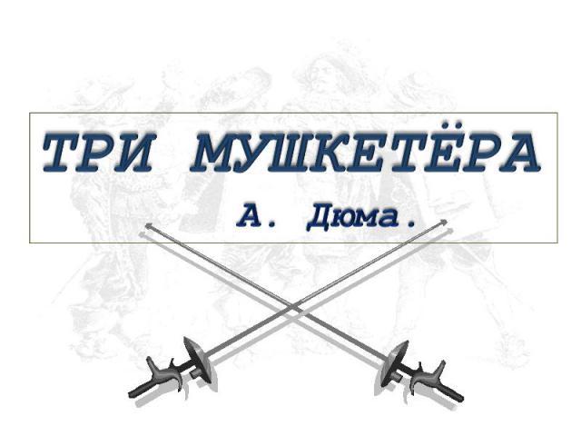 Три мушкетёра А. Дюма.