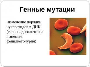 Генные мутацииизменение порядка нуклеотидов в ДНК(серповидноклеточная анемия, фе