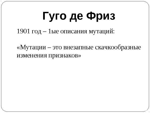 Гуго де Фриз1901 год – 1ые описания мутаций:«Мутации – это внезапные скачкообразные изменения признаков»