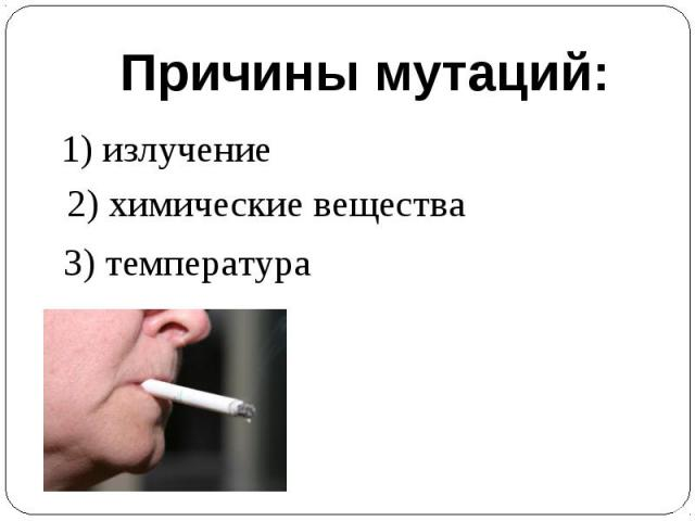 Причины мутаций:1) излучение2) химические вещества3) температура