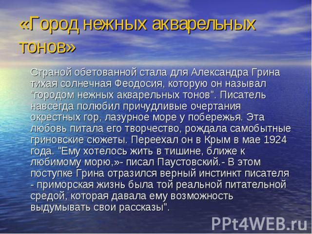 «Город нежных акварельных тонов» Страной обетованной стала для Александра Грина тихая солнечная Феодосия, которую он называл