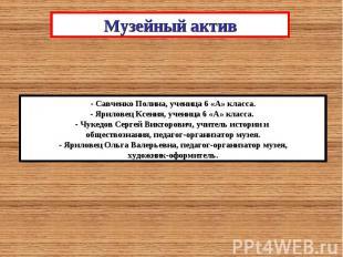 Музейный актив- Савченко Полина, ученица 6 «А» класса.- Яриловец Ксения, ученица