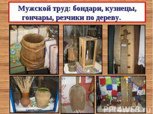 Мужской труд: бондари, кузнецы, гончары, резчики по дереву.