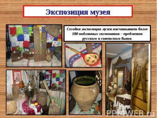 Экспозиция музеяСегодня экспозиция музея насчитывает более 180 подлинных экспона