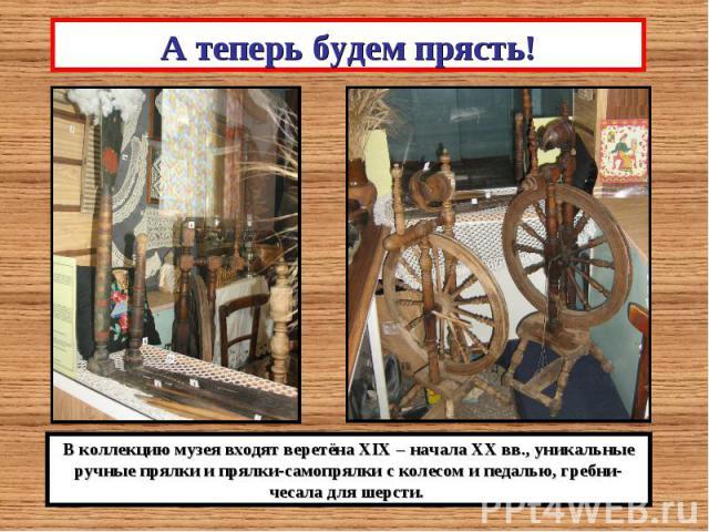 А теперь будем прясть!В коллекцию музея входят веретёна XIX – начала ХХ вв., уникальные ручные прялки и прялки-самопрялки с колесом и педалью, гребни-чесала для шерсти.
