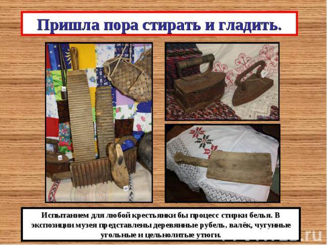 Пришла пора стирать и гладить.Испытанием для любой крестьянки бы процесс стирки белья. В экспозиции музея представлены деревянные рубель, валёк, чугунные угольные и цельнолитые утюги.