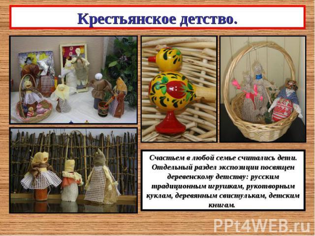 Крестьянское детство.Счастьем в любой семье считались дети. Отдельный раздел экспозиции посвящен деревенскому детству: русским традиционным игрушкам, рукотворным куклам, деревянным свистулькам, детским книгам.