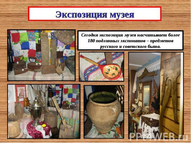 Экспозиция музеяСегодня экспозиция музея насчитывает более 180 подлинных экспонатов – предметов русского и советского быта.