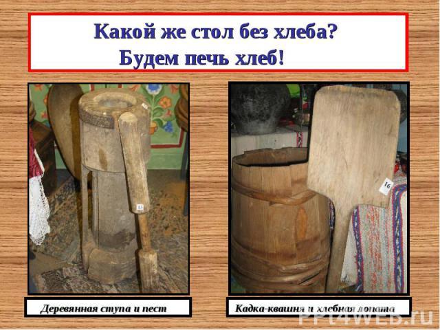 Какой же стол без хлеба? Будем печь хлеб!