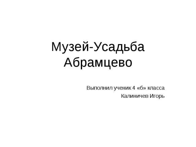 Музей-Усадьба Абрамцево Выполнил ученик 4 «б» класса Калиничев Игорь