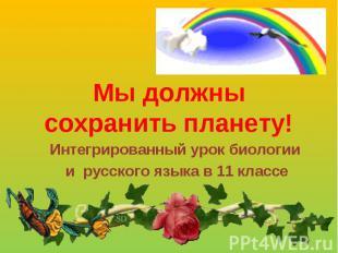 Мы должны сохранить планету! Интегрированный урок биологии и русского языка в 11
