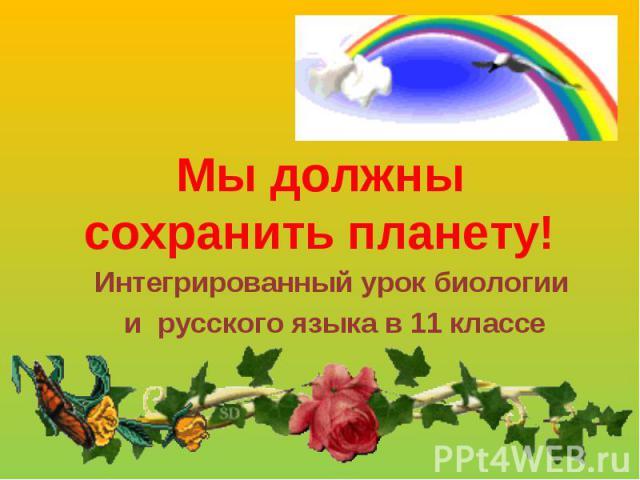 Мы должны сохранить планету! Интегрированный урок биологии и русского языка в 11 классе