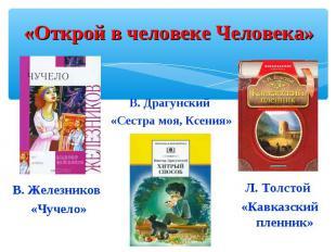«Открой в человеке Человека»В. Драгунский «Сестра моя, Ксения»В. Железников «Чуч