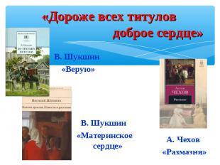 «Дороже всех титулов доброе сердце»В. Шукшин «Верую»В. Шукшин «Материнское сердц