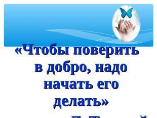 «Чтобы поверить в добро, надо начать его делать»Л. Толстой
