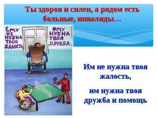Ты здоров и силен, а рядом есть больные, инвалиды…Им не нужна твоя жалость,им ну