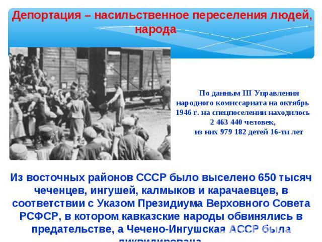 Депортация – насильственное переселения людей, народаПо данным III Управления народного комиссариата на октябрь 1946 г. на спецпоселении находилось 2 463 440 человек,из них 979 182 детей 16-ти летИз восточных районов СССР было выселено 650 тысяч чеч…