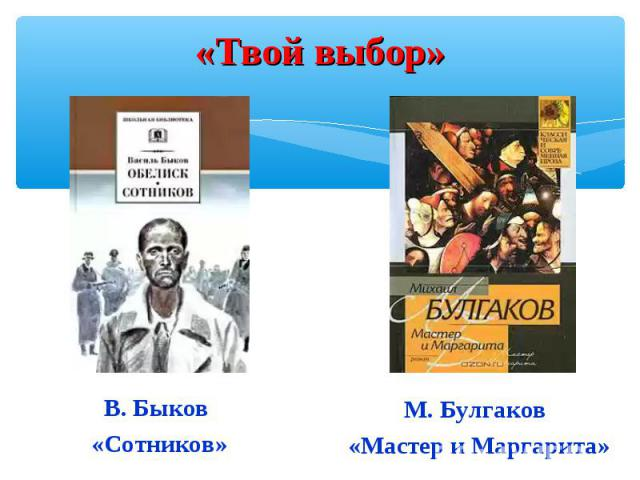 «Твой выбор»В. Быков «Сотников»М. Булгаков «Мастер и Маргарита»