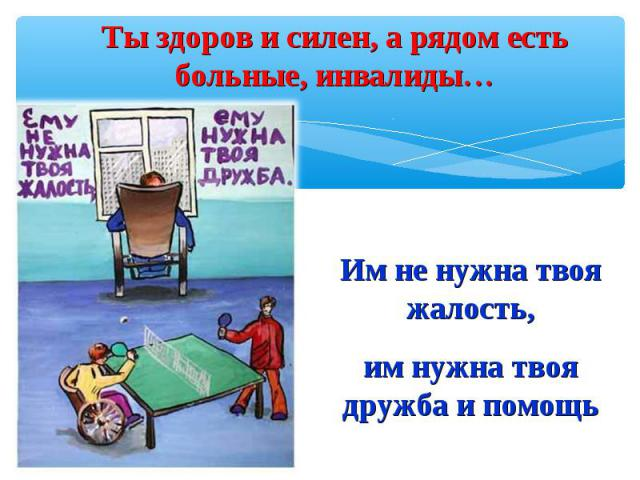 Ты здоров и силен, а рядом есть больные, инвалиды…Им не нужна твоя жалость,им нужна твоя дружба и помощь