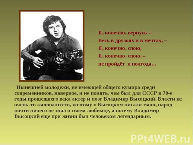 Я, конечно, вернусь –Весь в друзьях и в мечтах, –Я, конечно, спою,Я, конечно, спою, – не пройдёт и полгода… Нынешней молодежи, не имеющей общего кумира среди современников, наверное, и не понять, чем был для СССР в 70-е годы прошедшего века актер и …