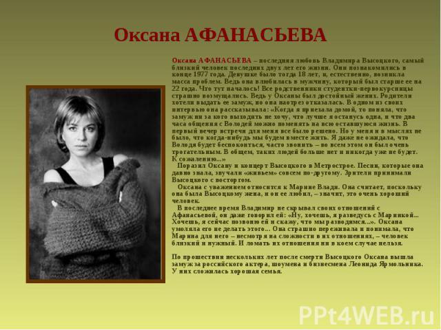 Оксана АФАНАСЬЕВА Оксана АФАНАСЬЕВА – последняя любовь Владимира Высоцкого, самый близкий человек последних двух лет его жизни. Они познакомились в конце 1977 года. Девушке было тогда 18 лет, и, естественно, возникла масса проблем. Ведь она влюбилас…