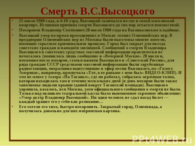 Смерть В.С.Высоцкого25 июля 1980 года, в 4:10 утра, Высоцкий скончался во сне в своей московской квартире. Истинная причина смерти Высоцкого до сих пор остается неизвестной.Похоронен Владимир Семёнович 28 июля 1980 года на Ваганьковском кладбище.Выс…