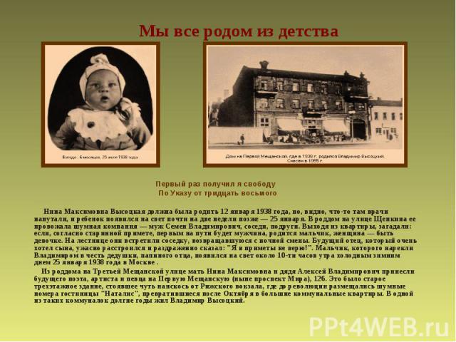 Мы все родом из детства Первый раз получил я свободуПо Указу от тридцать восьмого Нина Максимовна Высоцкая должна была родить 12 января 1938 года, но, видно, что-то там врачи напутали, и ребенок появился на свет почти на две недели позже — 25 января…