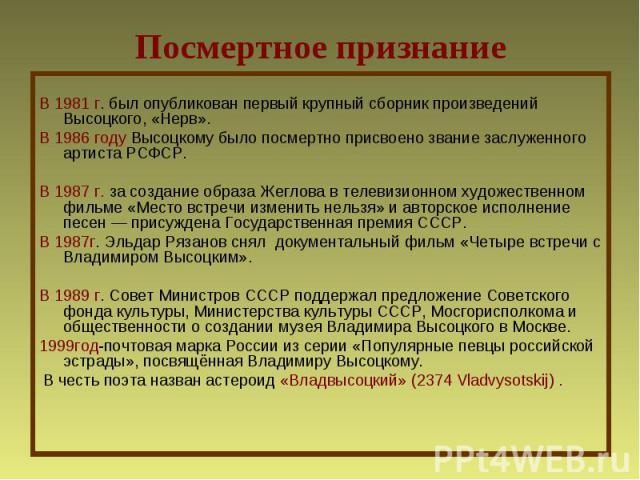 Посмертное признаниеВ 1981 г. был опубликован первый крупный сборник произведений Высоцкого, «Нерв». В 1986 году Высоцкому было посмертно присвоено звание заслуженного артиста РСФСР.В 1987 г. за создание образа Жеглова в телевизионном художественном…